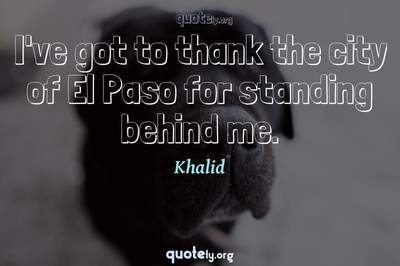 Photo Quote of I've got to thank the city of El Paso for standing behind me.