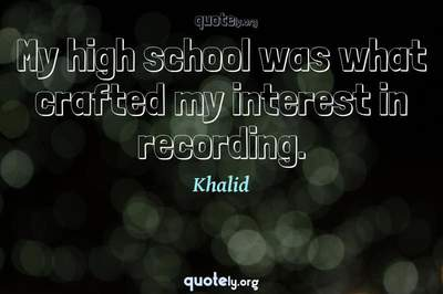 Photo Quote of My high school was what crafted my interest in recording.
