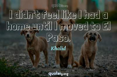 Photo Quote of I didn't feel like I had a home until I moved to El Paso.