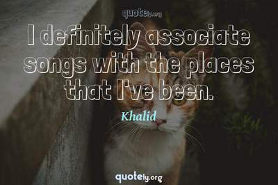 Photo Quote of I definitely associate songs with the places that I've been.