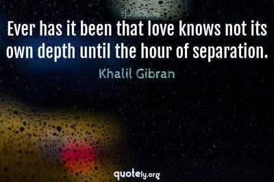 Photo Quote of Ever has it been that love knows not its own depth until the hour of separation.