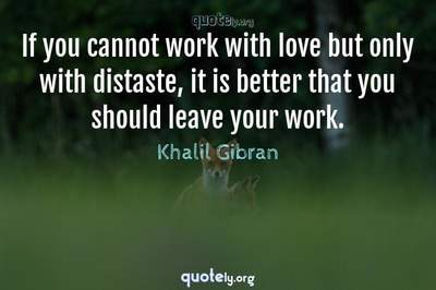 Photo Quote of If you cannot work with love but only with distaste, it is better that you should leave your work.