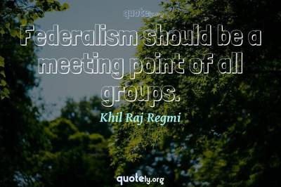 Photo Quote of Federalism should be a meeting point of all groups.