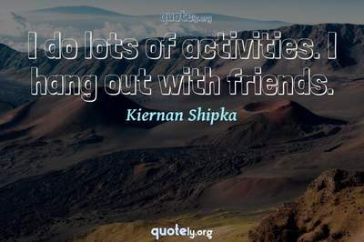 Photo Quote of I do lots of activities. I hang out with friends.