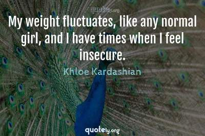 Photo Quote of My weight fluctuates, like any normal girl, and I have times when I feel insecure.