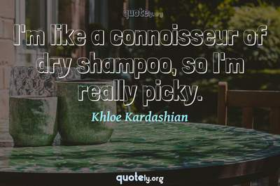 Photo Quote of I'm like a connoisseur of dry shampoo, so I'm really picky.