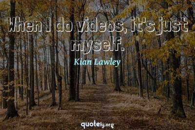 Photo Quote of When I do videos, it's just myself.