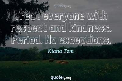 Photo Quote of Treat everyone with respect and kindness. Period. No exceptions.