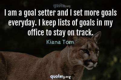 Photo Quote of I am a goal setter and I set more goals everyday. I keep lists of goals in my office to stay on track.