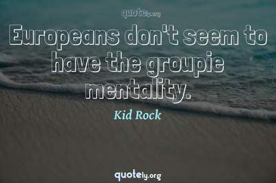 Photo Quote of Europeans don't seem to have the groupie mentality.