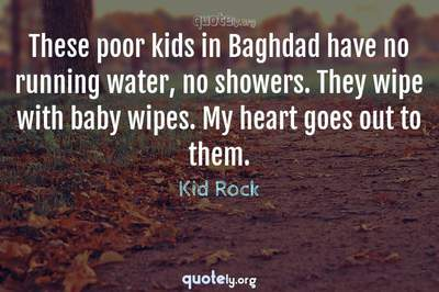 Photo Quote of These poor kids in Baghdad have no running water, no showers. They wipe with baby wipes. My heart goes out to them.