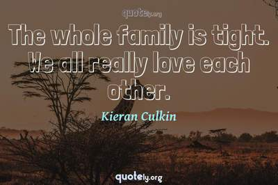 Photo Quote of The whole family is tight. We all really love each other.