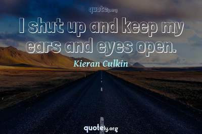 Photo Quote of I shut up and keep my ears and eyes open.