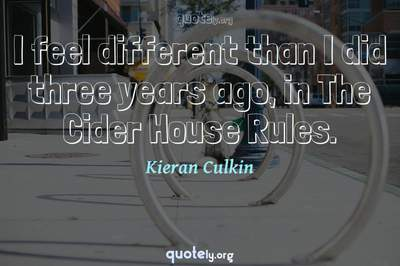 Photo Quote of I feel different than I did three years ago, in The Cider House Rules.