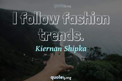 Photo Quote of I follow fashion trends.