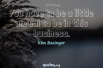 Photo Quote of You have to be a little unreal to be in this business.