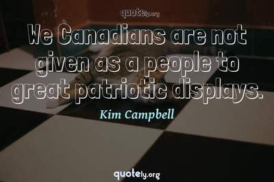 Photo Quote of We Canadians are not given as a people to great patriotic displays.