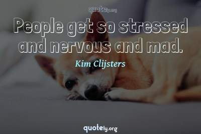 Photo Quote of People get so stressed and nervous and mad.