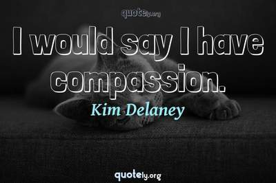 Photo Quote of I would say I have compassion.