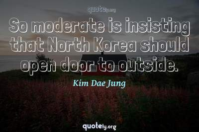 Photo Quote of So moderate is insisting that North Korea should open door to outside.