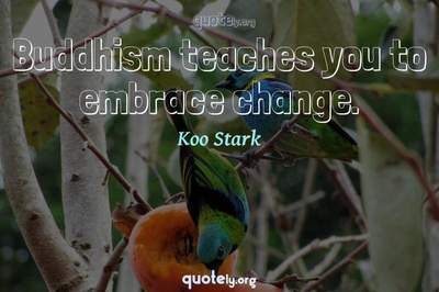 Photo Quote of Buddhism teaches you to embrace change.