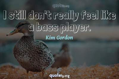 Photo Quote of I still don't really feel like a bass player.