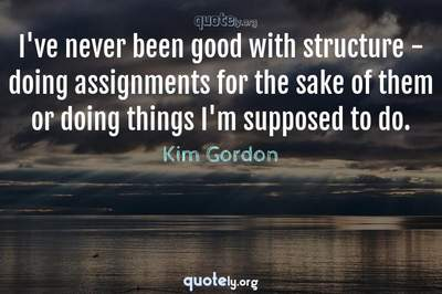 Photo Quote of I've never been good with structure - doing assignments for the sake of them or doing things I'm supposed to do.