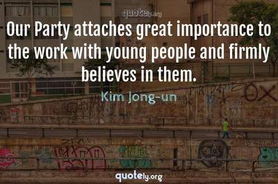 Photo Quote of Our Party attaches great importance to the work with young people and firmly believes in them.