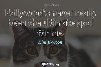 Photo Quote of Hollywood's never really been the ultimate goal for me.