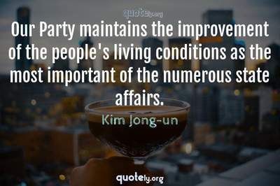 Photo Quote of Our Party maintains the improvement of the people's living conditions as the most important of the numerous state affairs.