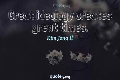 Photo Quote of Great ideology creates great times.