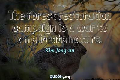 Photo Quote of The forest restoration campaign is a war to ameliorate nature.