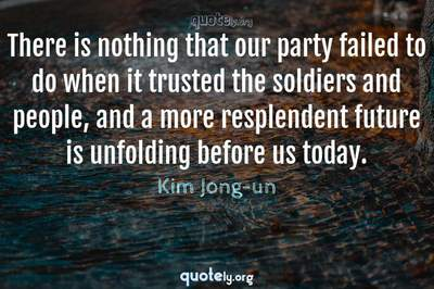 Photo Quote of There is nothing that our party failed to do when it trusted the soldiers and people, and a more resplendent future is unfolding before us today.