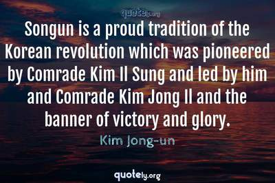 Photo Quote of Songun is a proud tradition of the Korean revolution which was pioneered by Comrade Kim Il Sung and led by him and Comrade Kim Jong Il and the banner of victory and glory.