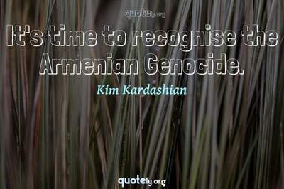 Photo Quote of It's time to recognise the Armenian Genocide.