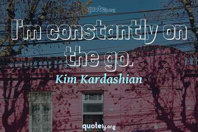 Photo Quote of I'm constantly on the go.