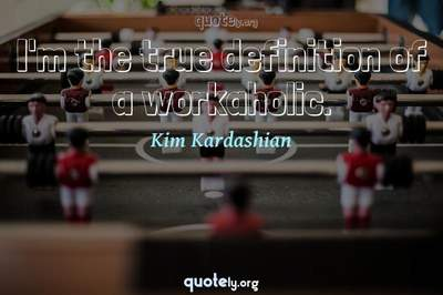 Photo Quote of I'm the true definition of a workaholic.