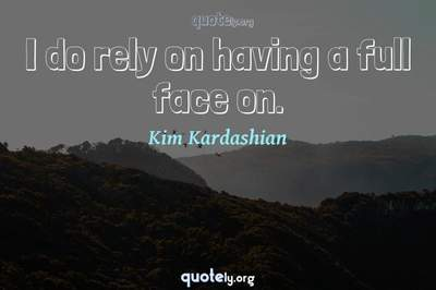 Photo Quote of I do rely on having a full face on.