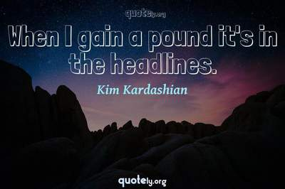 Photo Quote of When I gain a pound it's in the headlines.