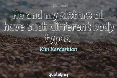 Photo Quote of Me and my sisters all have such different body types.