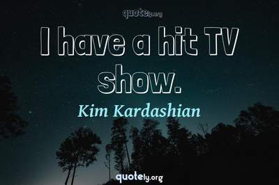 Photo Quote of I have a hit TV show.