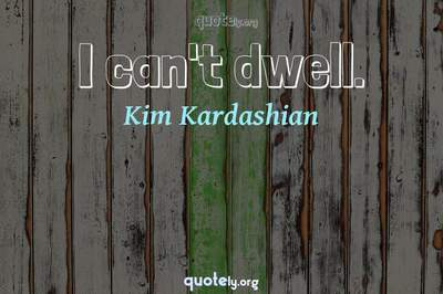 Photo Quote of I can't dwell.