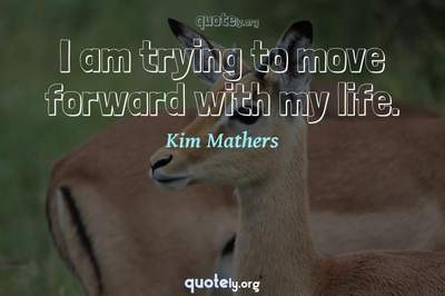 Photo Quote of I am trying to move forward with my life.