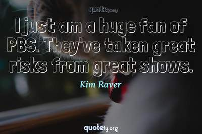 Photo Quote of I just am a huge fan of PBS. They've taken great risks from great shows.