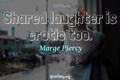 Photo Quote of Shared laughter is erotic too.