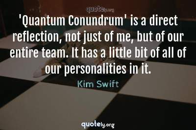 Photo Quote of 'Quantum Conundrum' is a direct reflection, not just of me, but of our entire team. It has a little bit of all of our personalities in it.
