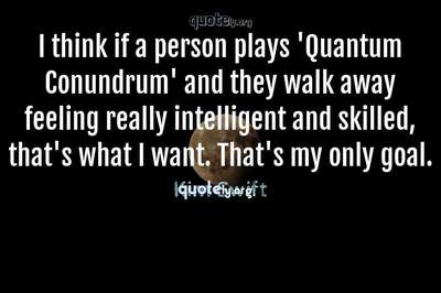 Photo Quote of I think if a person plays 'Quantum Conundrum' and they walk away feeling really intelligent and skilled, that's what I want. That's my only goal.