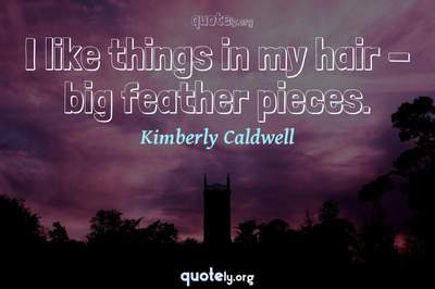 Photo Quote of I like things in my hair - big feather pieces.