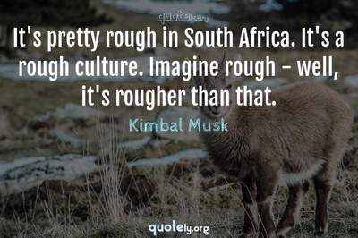 Photo Quote of It's pretty rough in South Africa. It's a rough culture. Imagine rough - well, it's rougher than that.