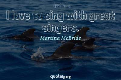 Photo Quote of I love to sing with great singers.